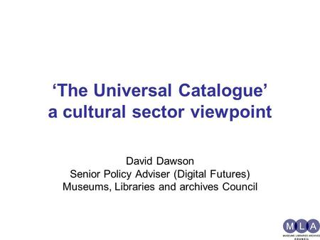 'The Universal Catalogue' a cultural sector viewpoint David Dawson Senior Policy Adviser (Digital Futures) Museums, Libraries and archives Council.