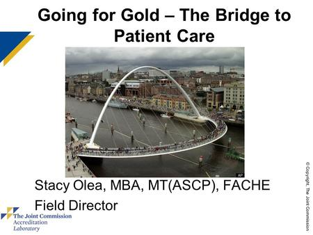 © Copyright, The Joint Commission Going for Gold – The Bridge to Patient Care Stacy Olea, MBA, MT(ASCP), FACHE Field Director use these colors.