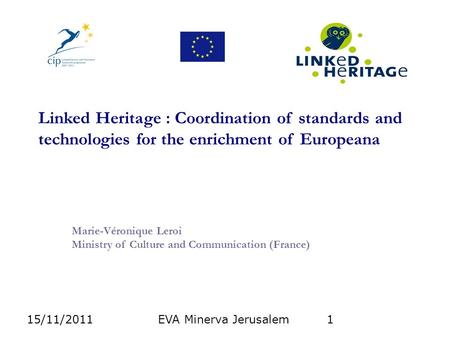 15/11/2011EVA Minerva Jerusalem1 Linked Heritage : Coordination of standards and technologies for the enrichment of Europeana Marie-Véronique Leroi Ministry.