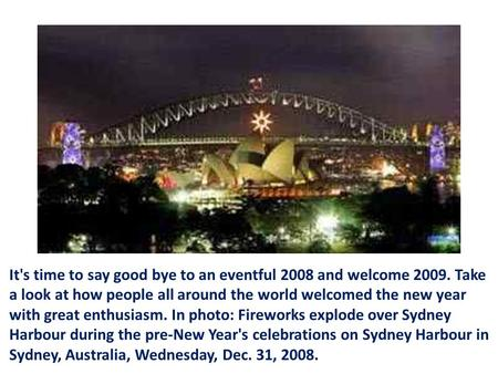 It's time to say good bye to an eventful 2008 and welcome 2009. Take a look at how people all around the world welcomed the new year with great enthusiasm.