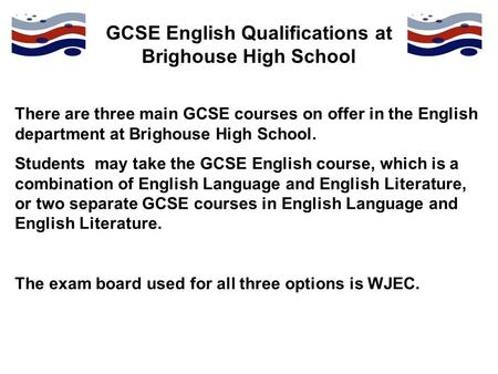 GCSE English Qualifications at Brighouse High School There are three main GCSE courses on offer in the English department at Brighouse High School. Students.