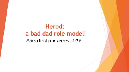 Herod: a bad dad role model! Mark chapter 6 verses 14-29.