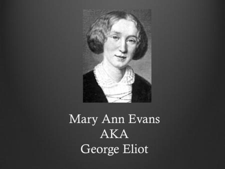 Mary Ann Evans AKA George Eliot. Born November 22, 1819 Mother dies when she is 16 Takes care of father till his death Dies December 22, 1880 Struggles.