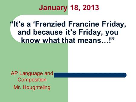 "January 18, 2013 ""It's a 'Frenzied Francine Friday, and because it's Friday, you know what that means…!"" AP Language and Composition Mr. Houghteling."