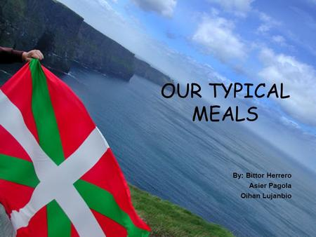 OUR TYPICAL MEALS By: Bittor Herrero Asier Pagola Oihan Lujanbio.