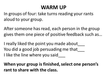 WARM UP In groups of four: take turns reading your rants aloud to your group. After someone has read, each person in the group gives them one piece of.