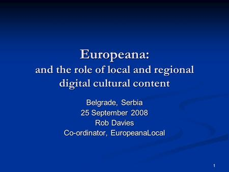 1 Europeana: and the role of local and regional digital cultural content Belgrade, Serbia 25 September 2008 Rob Davies Co-ordinator, EuropeanaLocal.