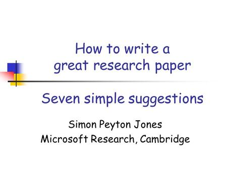 How to write a great research paper Seven simple suggestions Simon Peyton Jones Microsoft Research, Cambridge.