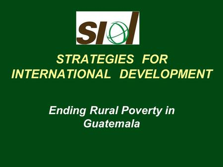 STRATEGIES FOR INTERNATIONAL DEVELOPMENT Ending Rural Poverty in Guatemala.