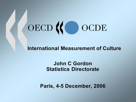 International Measurement of Culture John C Gordon Statistics Directorate Paris, 4-5 December, 2006.
