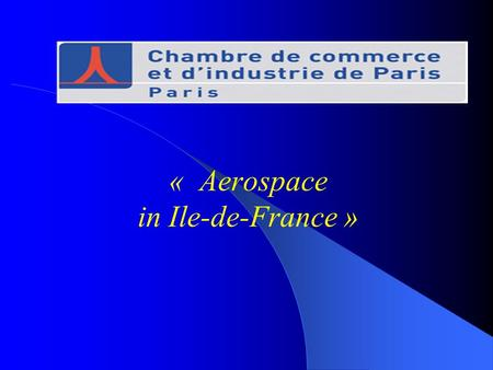 « Aerospace in Ile-de-France ». The Ile-de-France region 11 millions inhabitants Regional GDP : 430 billions euros 617 000 companies – R&D (40% french.