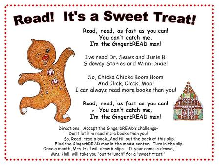 Read, read, as fast as you can! You can't catch me, I'm the GingerbREAD man! I've read Dr. Seuss and Junie B. Sideway Stories and Winn-Dixie! So, Chicka.