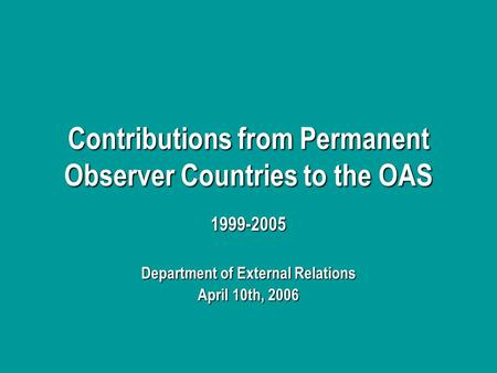 Contributions from Permanent Observer Countries to the OAS 1999-2005 Department of External Relations April 10th, 2006.