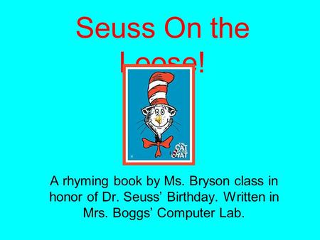 Seuss On the Loose! A rhyming book by Ms. Bryson class in honor of Dr. Seuss' Birthday. Written in Mrs. Boggs' Computer Lab.