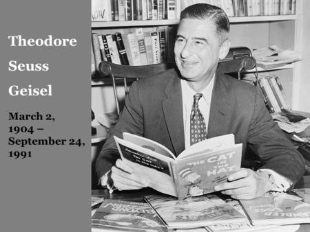 Theodore Seuss Geisel March 2, 1904 – September 24, 1991.