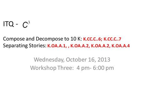 ITQ - Compose and Decompose to 10 K: K.CC.C..6; K.CC.C..7 Separating Stories: K.OA.A.1,, K.OA.A.2, K.OA.A.2, K.OA.A.4 Wednesday, October 16, 2013 Workshop.