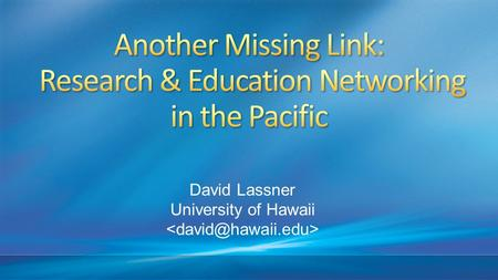 David Lassner University of Hawaii. With substantial progress in Asia, Africa and a new Caribbean R&E network going live this year, the Pacific may be.
