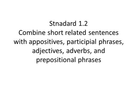 Stnadard 1.2 Combine short related sentences with appositives, participial phrases, adjectives, adverbs, and prepositional phrases.