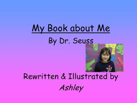My Book about Me By Dr. Seuss Rewritten & Illustrated by Ashley.