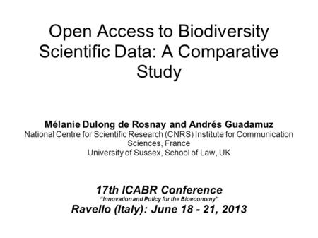 Open Access to Biodiversity Scientific Data: A Comparative Study Mélanie Dulong de Rosnay and Andrés Guadamuz National Centre for Scientific Research (CNRS)