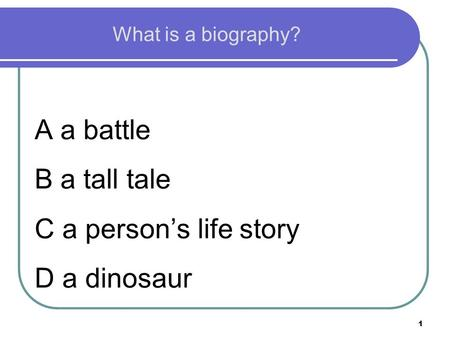 1 What is a biography? A a battle B a tall tale C a person's life story D a dinosaur.