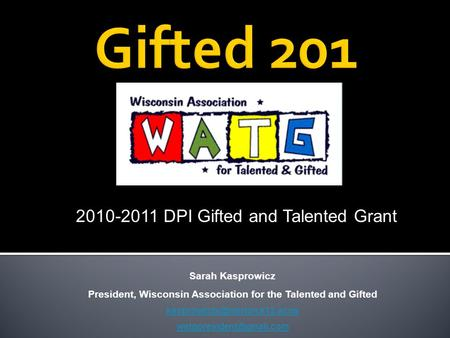 Sarah Kasprowicz President, Wisconsin Association for the Talented and Gifted  2010-2011 DPI Gifted.