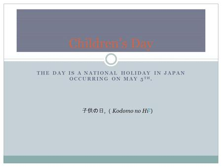 THE DAY IS A NATIONAL HOLIDAY IN JAPAN OCCURRING ON MAY 5 TH. Children's Day 子供の日, ( Kodomo no Hi ? ) ?