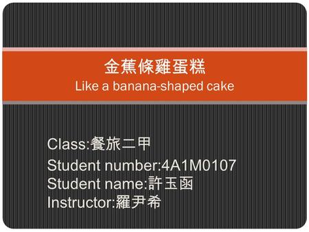 Class: 餐旅二甲 Student number:4A1M0107 Student name: 許玉函 Instructor: 羅尹希 金蕉條雞蛋糕 Like a banana-shaped cake.