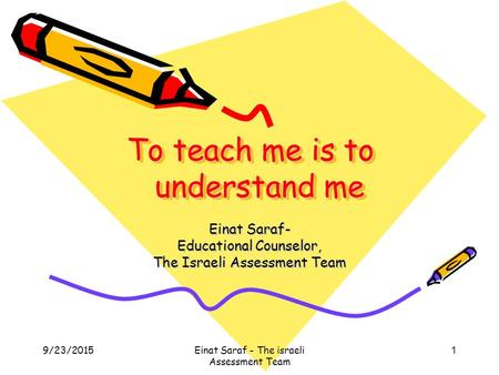 9/23/2015Einat Saraf - The israeli Assessment Team 1 To teach me is to understand me Einat Saraf- Educational Counselor, The Israeli Assessment Team.