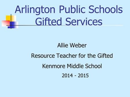 Arlington Public Schools Gifted Services Allie Weber Resource Teacher for the Gifted Kenmore Middle School 2014 - 2015.