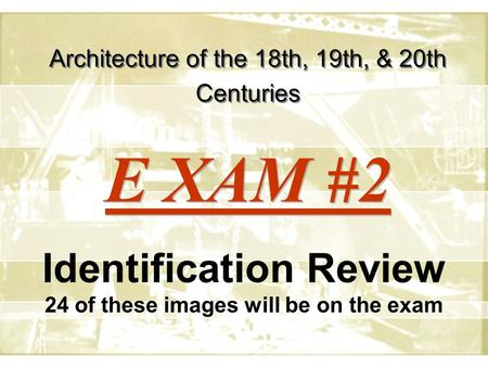 Architecture of the 18th, 19th, & 20th Centuries Identification Review 24 of these images will be on the exam E XAM #2.