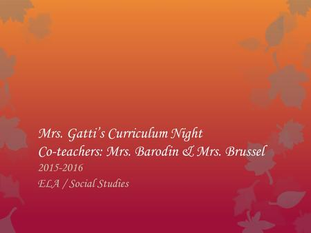 Mrs. Gatti's Curriculum Night Co-teachers: Mrs. Barodin & Mrs. Brussel 2015-2016 ELA / Social Studies.