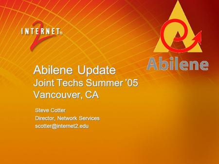Abilene Update Joint Techs Summer '05 Vancouver, CA Steve Cotter Director, Network Services Steve Cotter Director, Network Services.