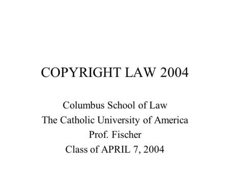 COPYRIGHT LAW 2004 Columbus School of Law The Catholic University of America Prof. Fischer Class of APRIL 7, 2004.