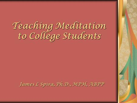 Teaching Meditation to College Students to College Students James L Spira, Ph.D., MPH, ABPP James L Spira, Ph.D., MPH, ABPP.