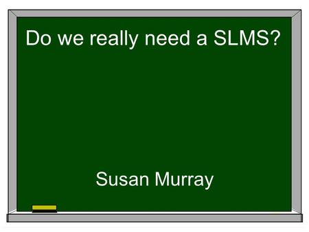 "Do we really need a SLMS? Susan Murray. ""What a school thinks about libraries is a measure of what it thinks about education"" Harold Howe, former U.S."