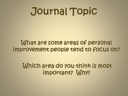 Journal Topic What are some areas of personal improvement people tend to focus on? Which area do you think is most important? Why?