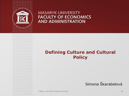 Culture and Mass Media Economy1 Defining Culture and Cultural Policy Simona Škarabelová.