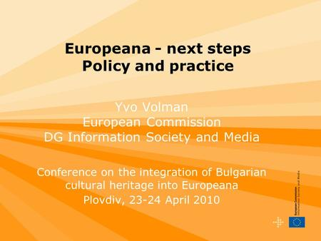 Europeana - next steps Policy and practice Yvo Volman European Commission DG Information Society and Media Conference on the integration of Bulgarian cultural.