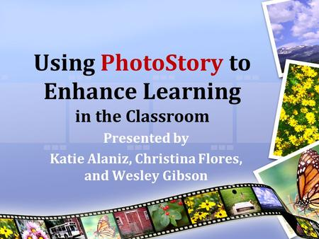 Using PhotoStory to Enhance Learning in the Classroom Presented by Katie Alaniz, Christina Flores, and Wesley Gibson.