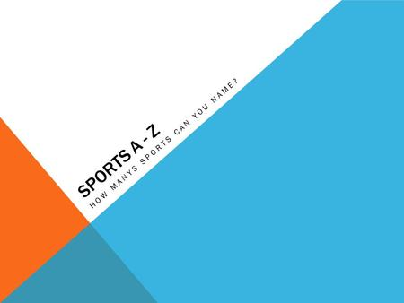 SPORTS A - Z HOW MANYS SPORTS CAN YOU NAME?. A Acrobatics Aquatics Archery Athletics Alpine skiing Auto racing.