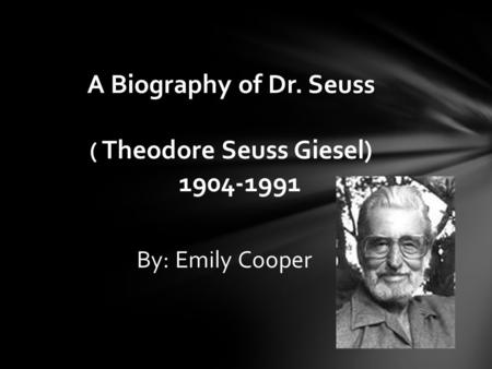 By: Emily Cooper A Biography of Dr. Seuss ( Theodore Seuss Giesel) 1904-1991.