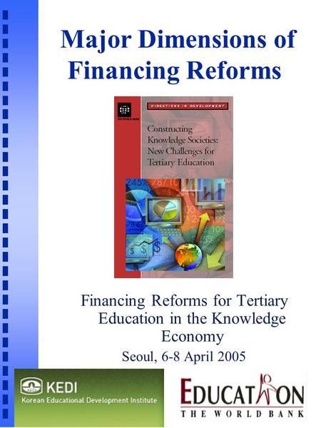 Major Dimensions of Financing Reforms Financing Reforms for Tertiary Education in the Knowledge Economy Seoul, 6-8 April 2005 n.