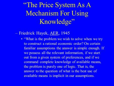 """The Price System As A Mechanism For Using Knowledge"" –Friedrick Hayek, AER, 1945 ""What is the problem we wish to solve when we try to construct a rational."