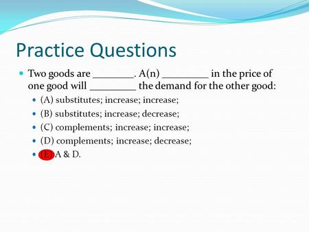 Practice Questions Two goods are ________. A(n) _________ in the price of one good will _________ the demand for the other good: (A) substitutes; increase;