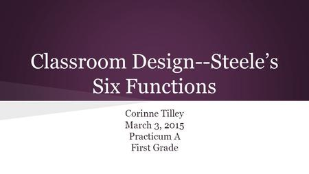 Classroom Design--Steele's Six Functions Corinne Tilley March 3, 2015 Practicum A First Grade.