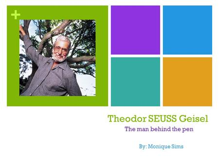 + Theodor SEUSS Geisel The man behind the pen By: Monique Sims.