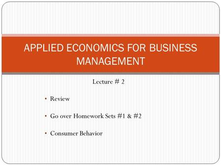 Lecture # 2 Review Go over Homework Sets #1 & #2 Consumer Behavior APPLIED ECONOMICS FOR BUSINESS MANAGEMENT.