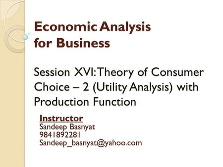 Economic Analysis for Business Session XVI: Theory of Consumer Choice – 2 (Utility Analysis) with Production Function Instructor Sandeep Basnyat 9841892281.