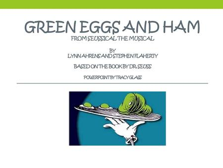 GREEN EGGS AND HAM FROM SEUSSICAL THE MUSICAL BY LYNN AHRENS AND STEPHEN FLAHERTY BASED ON THE BOOK BY DR. SEUSS POWERPOINT BY TRACY GLASS.